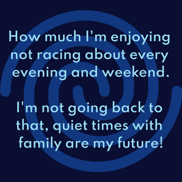 How much I'm enjoying not racing about every evening and weekend. I'm not going back to that, quiet times with family are my future!