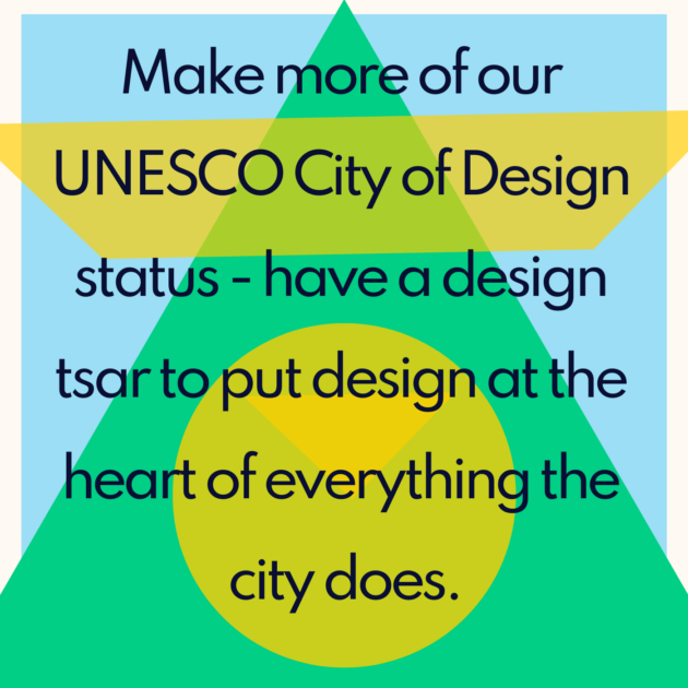 Make more of our UNESCO City of Design status - have a design tsar to put design at the heart of everything the city does.