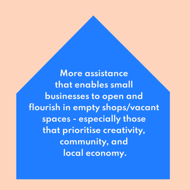 More assistance that enables small businesses to open and flourish in empty shops/vacant spaces - especially those that prioritise creativity, community, and local economy.