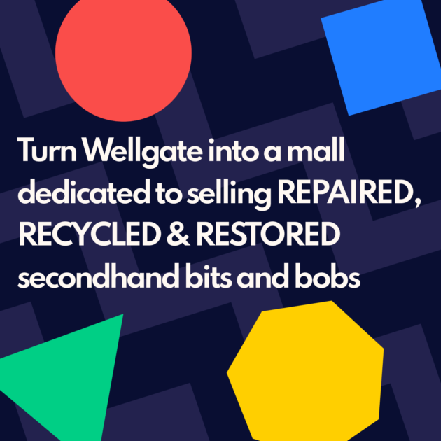Turn Wellgate into a mall dedicated to selling REPAIRED, RECYCLED & RESTORED secondhand bits and bobs