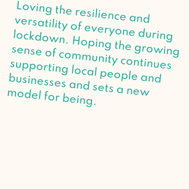 Loving the resilience and versatility of everyone during lockdown. Hoping the growing sense of community continues supporting local people and businesses and sets a new model for being.