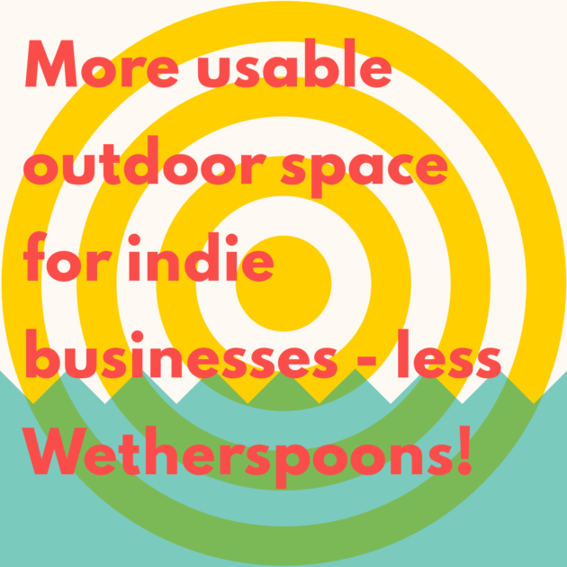 More usable outdoor space for indie businesses - less Wetherspoons!
