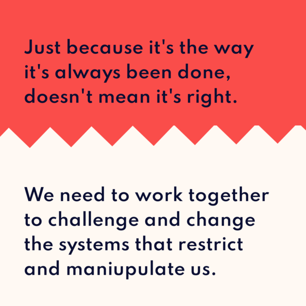 Just because it's the way it's always been done, doesn't mean it's right. We need to work together to challenge and change the systems that restrict and maniupulate us.