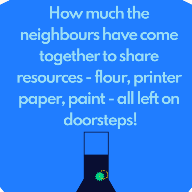 How much the neighbours have come together to share resources - flour, printer paper, paint - all left on doorsteps!