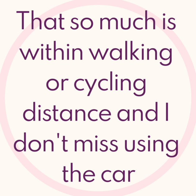 That so much is within walking or cycling distance and I don't miss using the car