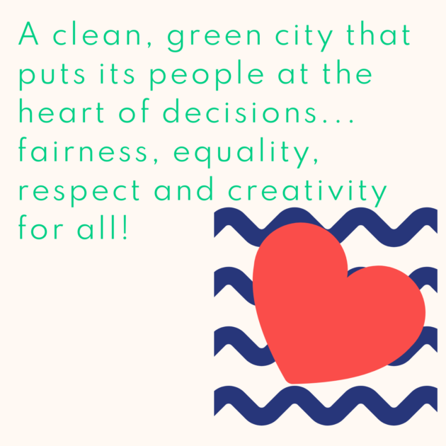 A clean, green city that puts its people at the heart of decisions... fairness, equality, respect and creativity for all!