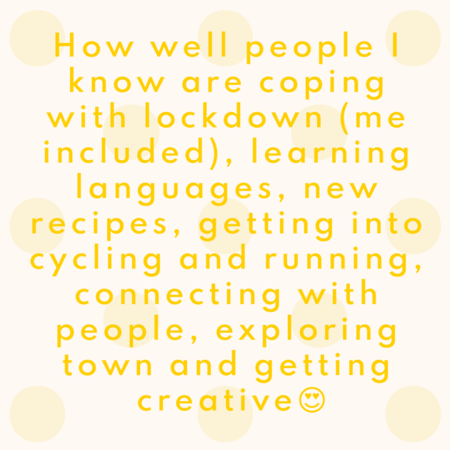 How well people I know are coping with lockdown (me included), learning languages, new recipes, getting into cycling and running, connecting with people, exploring town and getting creative😍