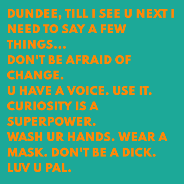 DUNDEE, TILL I SEE U NEXT I NEED TO SAY A FEW THINGS... DON'T BE AFRAID OF CHANGE. U HAVE A VOICE. USE IT. CURIOSITY IS A SUPERPOWER. WASH UR HANDS. WEAR A MASK. DON'T BE A DICK. LUV U PAL.