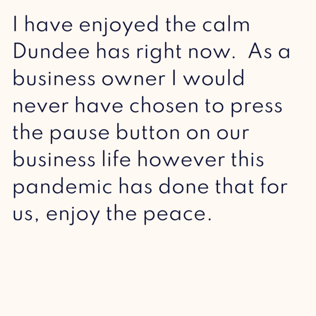 I have enjoyed the calm Dundee has right now. As a business owner I would never have chosen to press the pause button on our business life however this pandemic has done that for us, enjoy the peace.