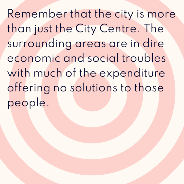 Remember that the city is more than just the City Centre. The surrounding areas are in dire economic and social troubles with much of the expenditure offering no solutions to those people.
