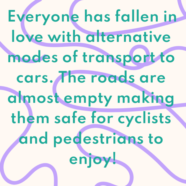 Everyone has fallen in love with alternative modes of transport to cars. The roads are almost empty making them safe for cyclists and pedestrians to enjoy!