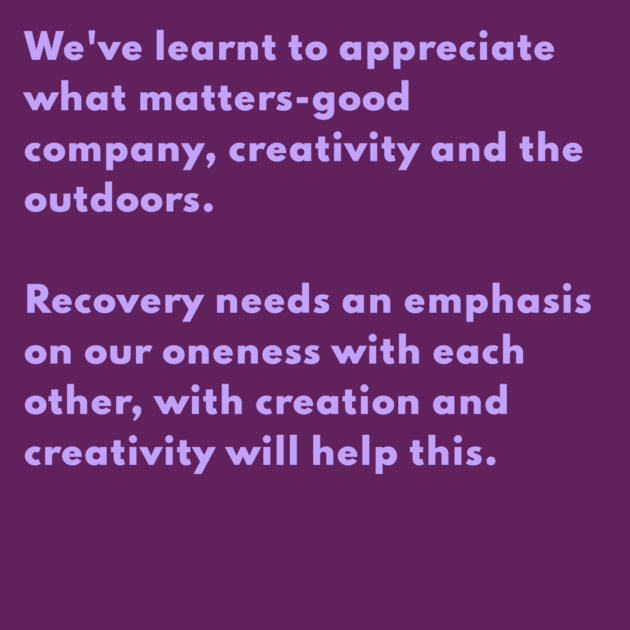 We've learnt to appreciate what matters-good company, creativity and the outdoors. Recovery needs an emphasis on our oneness with each other, with creation and creativity will help this.