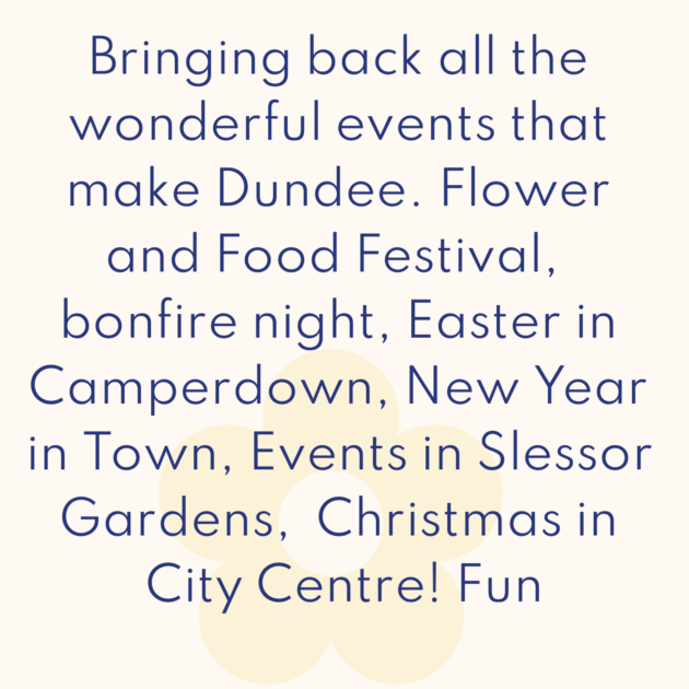 Bringing back all the wonderful events that make Dundee. Flower and Food Festival, bonfire night, Easter in Camperdown, New Year in Town, Events in Slessor Gardens, Christmas in City Centre! Fun