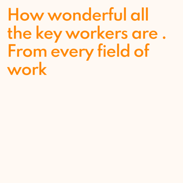 How wonderful all the key workers are . From every field of work
