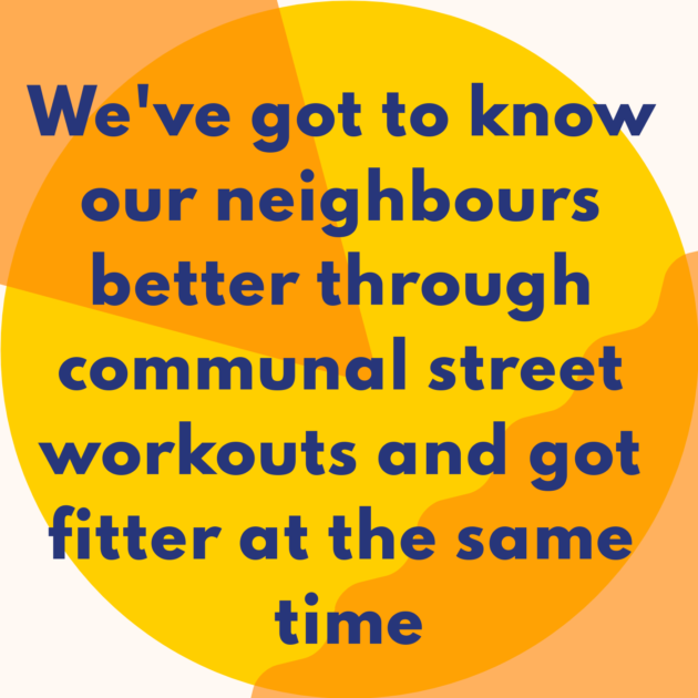 We've got to know our neighbours better through communal street workouts and got fitter at the same time