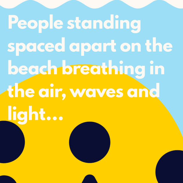 People standing spaced apart on the beach breathing in the air, waves and light...