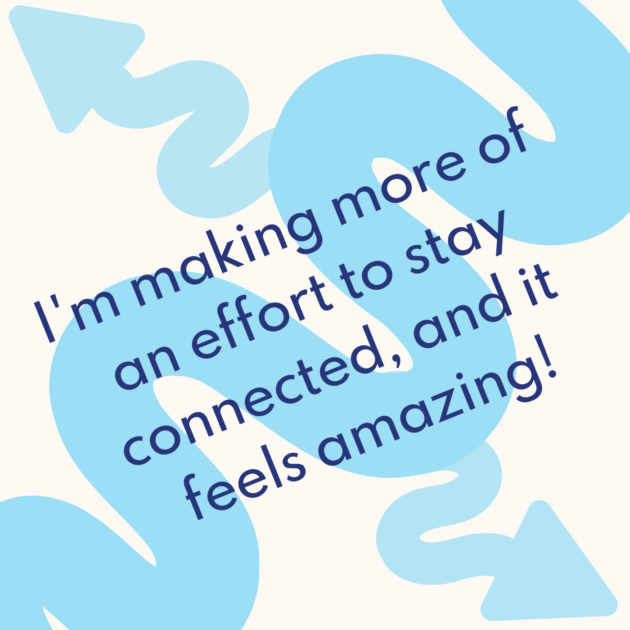 I'm making more of an effort to stay connected, and it feels amazing!