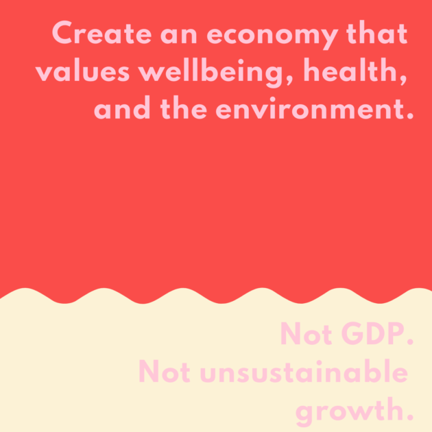 Create an economy that values wellbeing, health, and the environment. Not GDP. Not unsustainable growth. Not exuberant wealth.