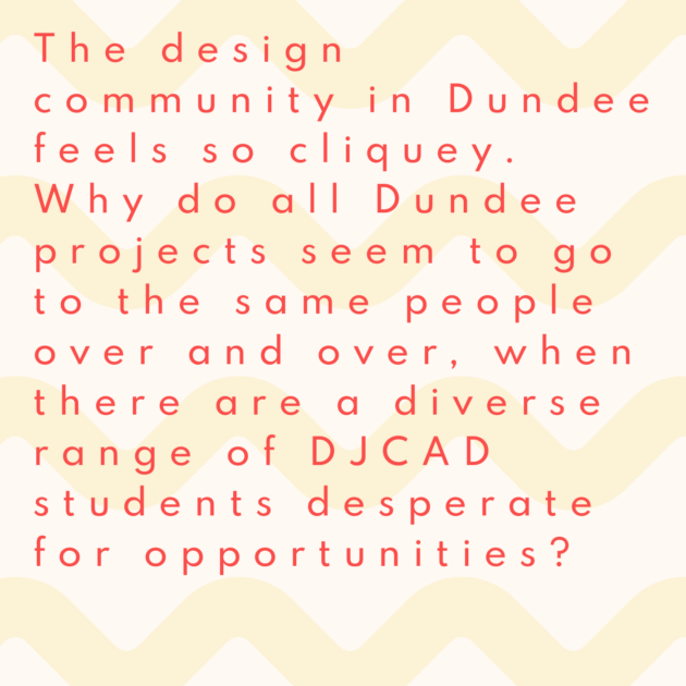 The design community in Dundee feels so cliquey. Why do all Dundee projects seem to go to the same people over and over, when there are a diverse range of DJCAD students desperate for opportunities?
